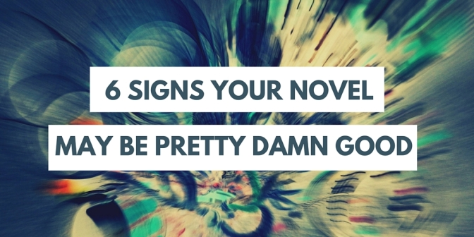 6 signs your novel may be pretty damn good